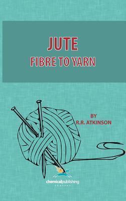 Jute, Fibre to Yarn  by  R.R. Atkinson