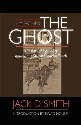 My Father, The Ghost - The Story of Legendary Still-Busting Sheriff Franklin Smith Jack Clifford Smith