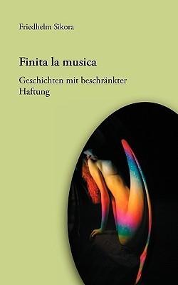 Finita la musica: Geschichten mit beschränkter Haftung Friedhelm Sikora