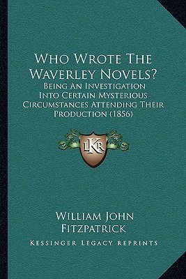 Who Wrote The Waverley Novels?: Being An Investigation Into Certain Mysterious Circumstances Attending Their Production (1856)  by  William John Fitzpatrick