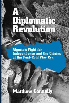A Diplomatic Revolution: Algerias Fight for Independence and the Origins of the Post-Cold War Era Matthew Connelly