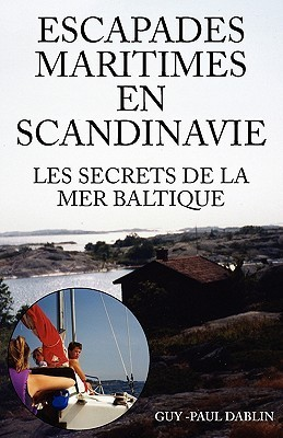 Escapades Maritimes En Scandinavie - Les Secrets de La Mer Baltique  by  Guy-Paul Dablin