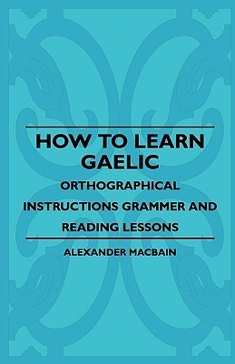 How to Learn Gaelic - Orthographical Instructions Grammer and Reading Lessons  by  Alexander MacBain