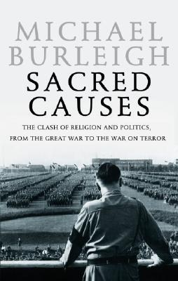 Sacred Causes: The Clash of Religion and Politics, from the Great War to the War on Terror  by  Michael Burleigh