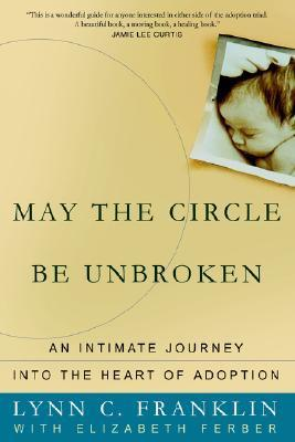 May the Circle Be Unbroken: An Intimate Journey Into the Heart of Adoption Lynn C. Franklin