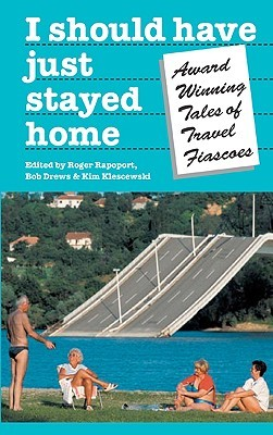 I Should Have Just Stayed Home: Award-Winning Tales of Travel Fiascoes Roger Rapoport