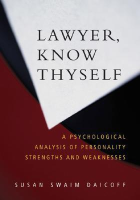 Lawyer, Know Thyself: A Psychological Analysis of Personality Strengths and Weaknesses Susan Swaim Daicoff