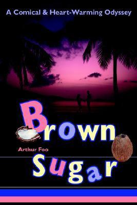 Brown Sugar: A Comical & Heart-Warming Odyssey  by  Arthur Foo