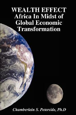 Wealth Effect Africa in Midst of Global Economic Transformation  by  Chamberlain S. Peterside