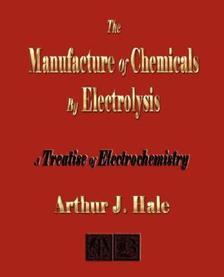 The Manufacture Of Chemicals By Electrolysis   Electrochemistry  by  Arthur J. Hale