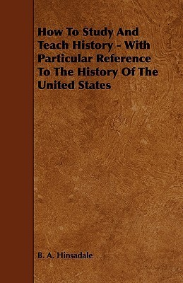 How to Study and Teach History - With Particular Reference to the History of the United States  by  B.A. Hinsadale