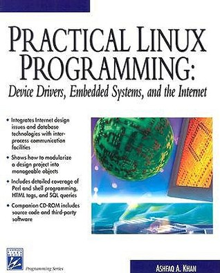 Practical Linux Programming: Device Drivers, Embedded systems, and the Internet (with CD- ROM) (Programming Series) Ashfaq A. Khan