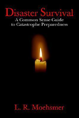 Disaster Survival: A Common Sense Guide to Catastrophe Preparedness L. R. Moehsmer