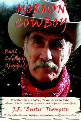 Mormon Cowboy: Real Cowboy Stories! Filled with Humor, Wisdom, Adventure, and Western Lore! J. R. Buster Thompson