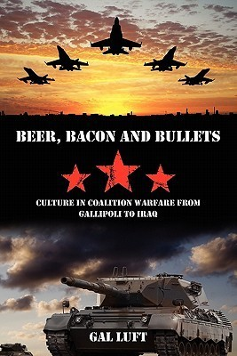 Beer, Bacon and Bullets: Culture in Coalition Warfare from Gallipoli to Iraq Gal Luft