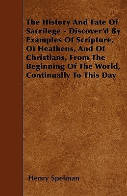 The History and Fate of Sacrilege - Discoverd Examples of Scripture, of Heathens, and of Christians, from the Beginning of the World, Continually by Henry Spelman