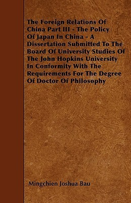 The Foreign Relations Of China Part Iii - The Policy Of Japan In China - A Dissertation Submitted To The Board Of University Studies Of The John Hopkins University In Conformity With The Requirements For The Degree Of Doctor Of Philosophy  by  Mingchien Bau