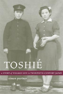 Toshié: A Story of Village Life in Twentieth-Century Japan (Philip E. Lilienthal Books)  by  Simon Partner