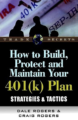 How To Build, Protect And Maintain Your 401(K) Plan: Strategies & Tactics  by  Dale Rogers