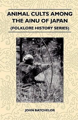 Animal Cults Among the Ainu of Japan (Folklore History Series) John Batchelor