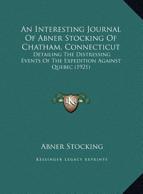 An Interesting Journal Of Abner Stocking Of Chatham, Connecticut: Detailing The Distressing Events Of The Expedition Against Quebec (1921) Abner Stocking