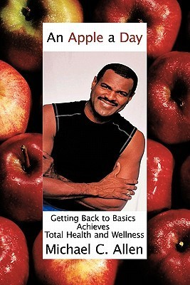 An Apple a Day: Getting Back to Basics Achieves Total Health and Wellness Michael C. Allen