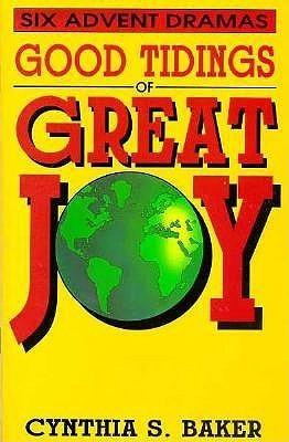 Good Tidings of Great Joy: Six Advent Dramas Cynthia S. Baker