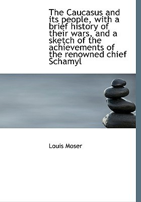 The Caucasus and Its People, with a Brief History of Their Wars, and a Sketch of the Achievements of  by  Louis Moser