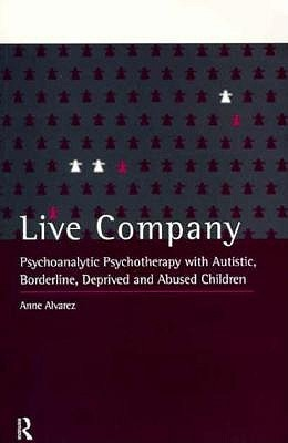 Live Company: Psychoanalytic Psychotherapy with Autistic, Borderline, Deprived and Abused Children Anne Alvarez