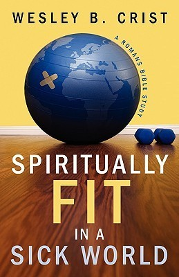 Spiritually Fit in a Sick World Wesley B. Crist
