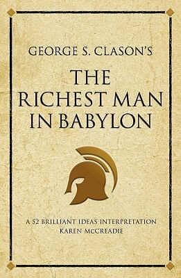 George S. Clasons the Richest Man in Babylon: A 52 Brilliant Ideas Interpretation. Edited  by  Karen McCreadie by Karen McCreadie