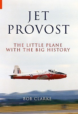 Jet Provost: The Little Plane with the Big History  by  Bob Clarke