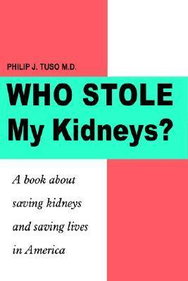 Who Stole My Kidneys?: A Book about Saving Kidneys and Saving Lives in America Philip J. Tuso