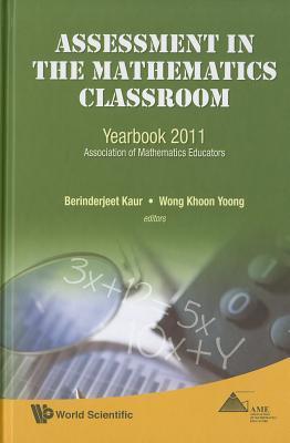 Assessment in the Mathematics Classroom: Yearbook 2011, Association of Mathematics Educators Berinderjeet Kaur