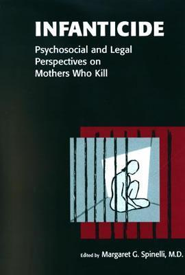 Infanticide: Psychosocial and Legal Perspectives on Mothers Who Kill  by  Margaret G. Spinelli