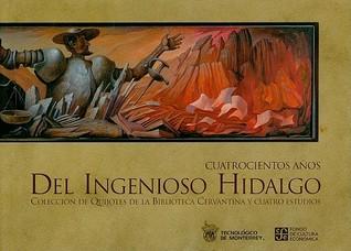 Cuatrocientos Anos del Ingenioso Hidalgo: Coleccion de Quijotes de la Biblioteca Cervantina y Cuatro Estudios Blanca López de Mariscal