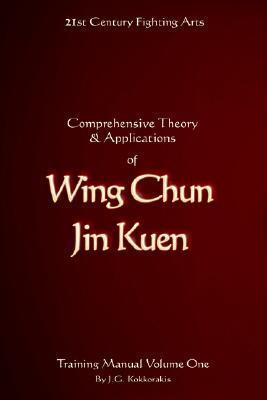 Comprehensive Theory and Applications of Wing Chun Jin Kuen - Training Manual Volume One  by  Jason G. Kokkorakis