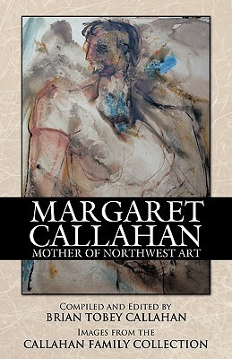 Margaret Callahan: Mother of Northwest Art  by  Brian Tobey Callahan