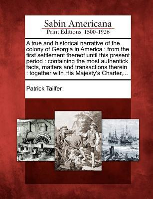 A True and Historical Narrative of the Colony of Georgia  by  Patrick Tailfer