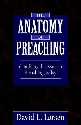 Anatomy of Preaching: Identifying the Issues in Preaching Today  by  David L. Larsen