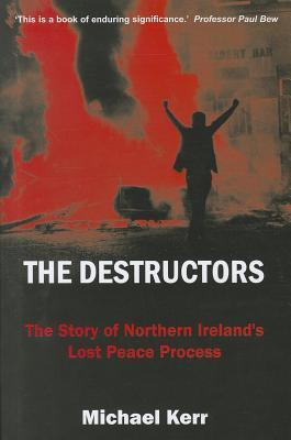 The Destructors: The Story of Northern Irelands Lost Peace Process Michael Kerr