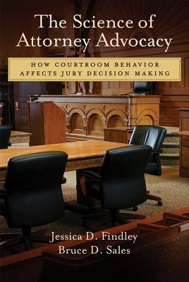 The Science of Attorney Advocacy: How Courtroom Behavior Affects Jury Decision Making Jessica D. Findley