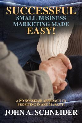 Successful Small Business Marketing Made Easy!: A No Nonsense Approach to Profiting in Any Market!  by  John A Schneider