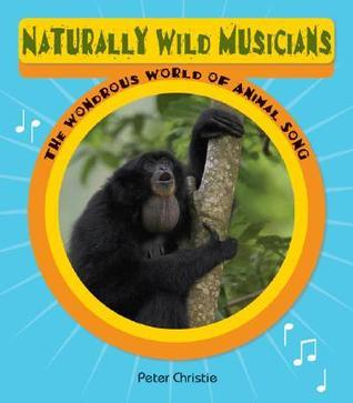 Naturally Wild Musicians: The Wondrous World of Animal Song Peter Christie