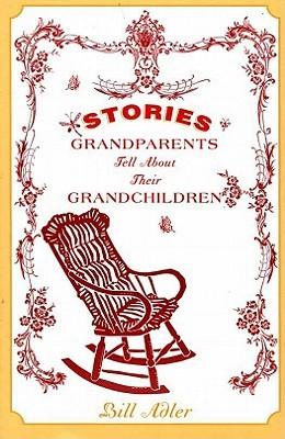 Stories Grandparents Tell About Their Grandchildren  by  Bill Adler
