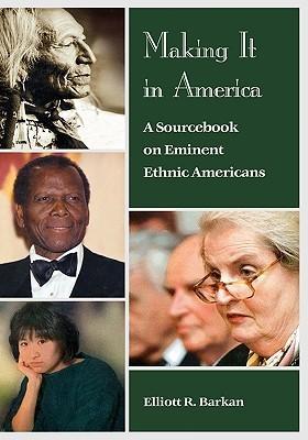 Making It In America: A Sourcebook On Eminent Ethnic Americans  by  Elliott Robert Barkan