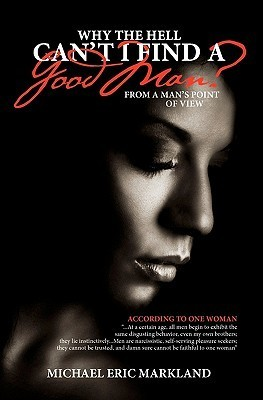 Why the Hell Cant I Find a Good Man?: From a Mans Point of View Mr. Michael Eric Markland