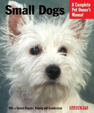 Small Dogs: Everything about History, Purchase, Care, Nutrition, Training, and Behavior  by  Sue Fox