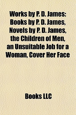 Works  by  P. D. James: Books by P. D. James, Novels by P. D. James, the Children of Men, an Unsuitable Job for a Woman, Cover Her Face by Books LLC