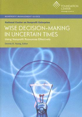Wise Decision Making In Uncertain Times: Using Nonprofit Resources Effectively (Nonprofit Management Guides)  by  Dennis R. Young